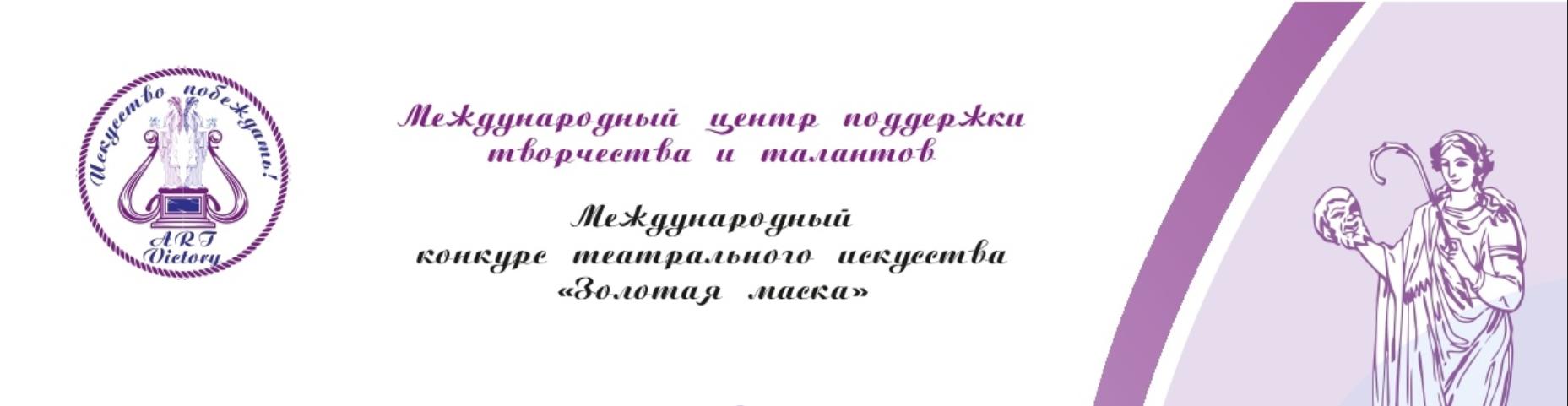 ОБ ИТОГАХ МЕЖДУНАРОДНОГО КОНКУРСА ТЕАТРАЛЬНОГО ИСКУССТВА «ЗОЛОТАЯ МАСКА», ПРОВОДИМОГО МЕЖДУНАРОДНЫМ ЦЕНТРОМ ПОДДЕРЖКИ ТВОРЧЕСТВА И ТАЛАНТОВ «ART VICTORY»